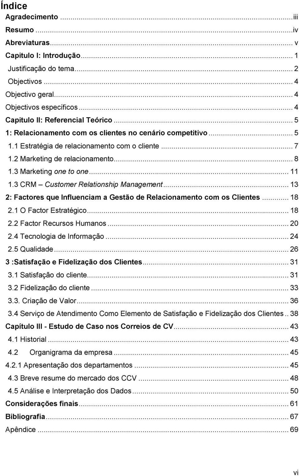 3 Marketing one to one... 11 1.3 CRM Customer Relationship Management... 13 2: Factores que Influenciam a Gestão de Relacionamento com os Clientes... 18 2.1 O Factor Estratégico... 18 2.2 Factor Recursos Humanos.