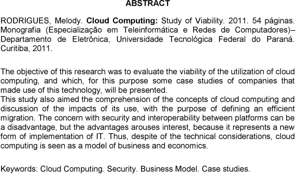 The objective of this research was to evaluate the viability of the utilization of cloud computing, and which, for this purpose some case studies of companies that made use of this technology, will