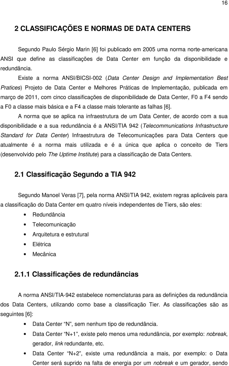Existe a norma ANSI/BICSI-002 (Data Center Design and Implementation Best Pratices) Projeto de Data Center e Melhores Práticas de Implementação, publicada em março de 2011, com cinco classificações
