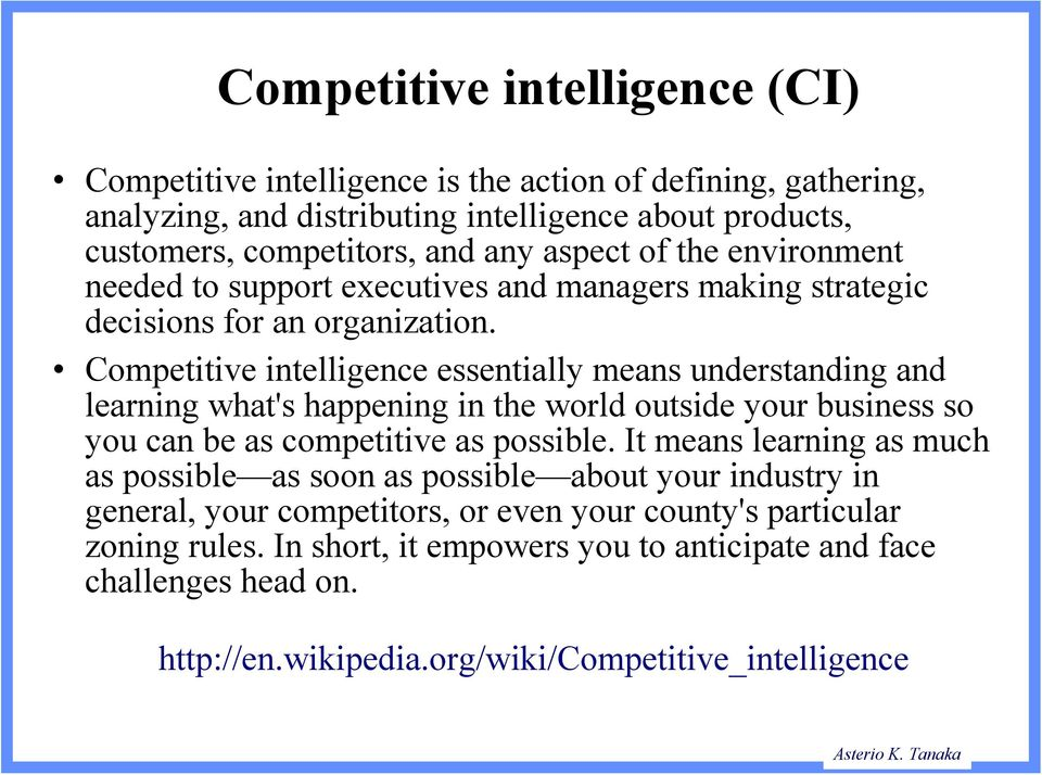 Competitive intelligence essentially means understanding and learning what's happening in the world outside your business so you can be as competitive as possible.