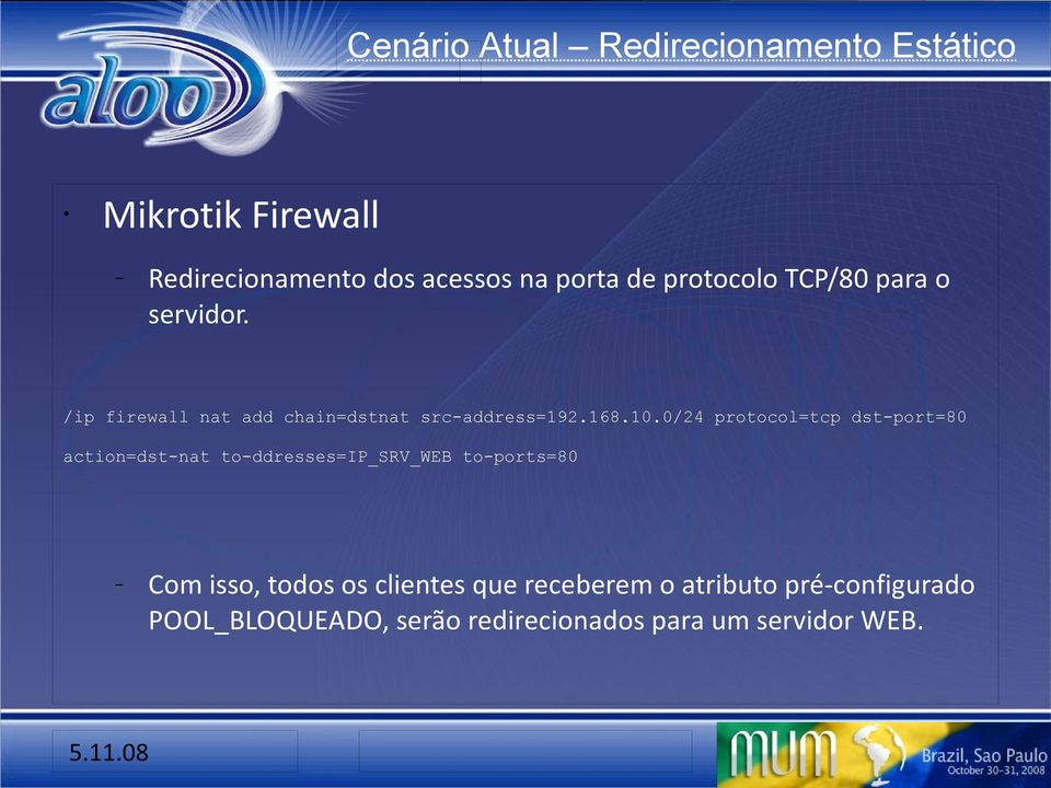 0/24 protocol=tcp dst-port=80 action=dst-nat to-ddresses=ip_srv_web to-ports=80 Com isso, todos os