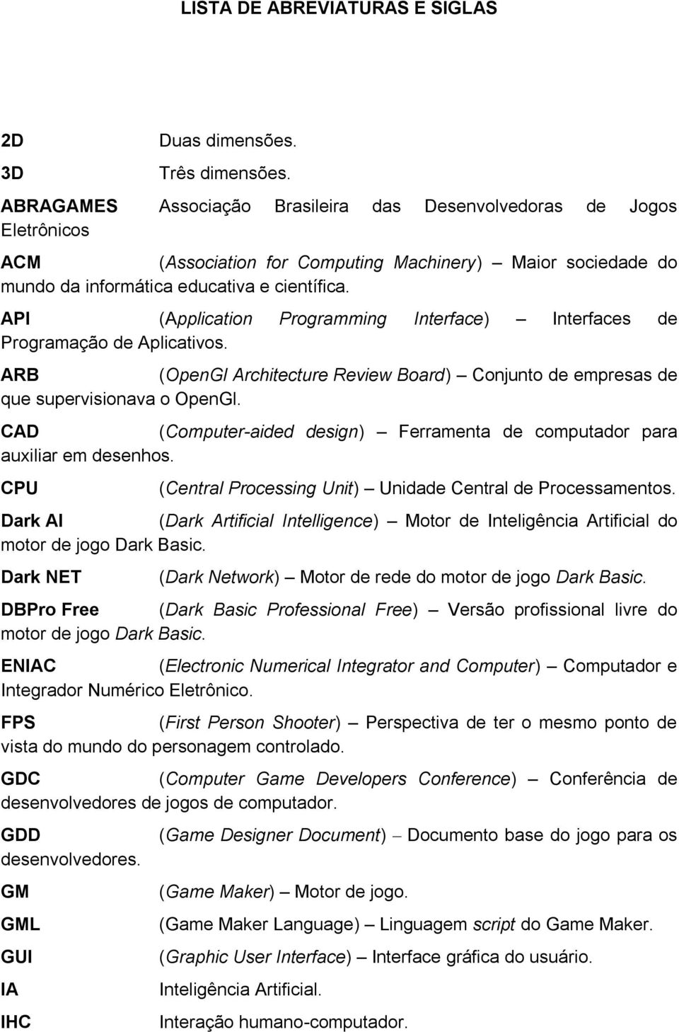 API (Application Programming Interface) Interfaces de Programação de Aplicativos. ARB (OpenGl Architecture Review Board) Conjunto de empresas de que supervisionava o OpenGl.