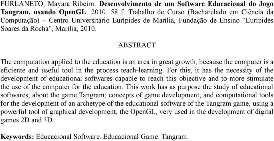ABSTRACT The computation applied to the education is an area in great growth, because the computer is a eficiente and useful tool in the process teach-learning.