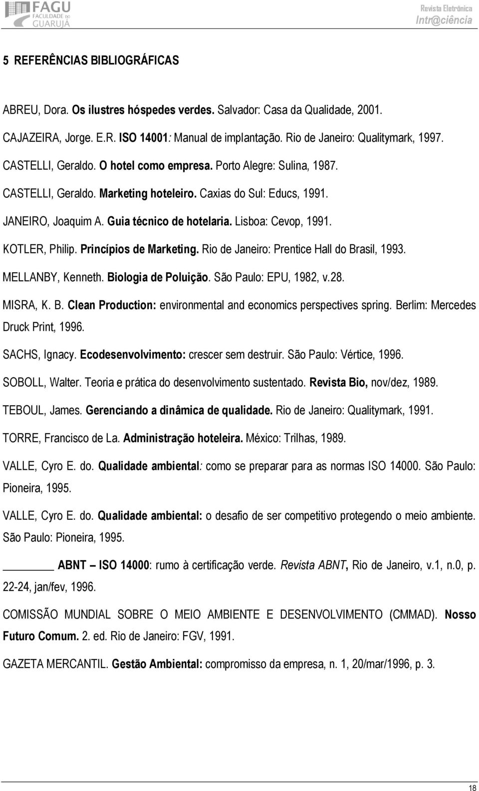 Lisboa: Cevop, 1991. KOTLER, Philip. Princípios de Marketing. Rio de Janeiro: Prentice Hall do Brasil, 1993. MELLANBY, Kenneth. Biologia de Poluição. São Paulo: EPU, 1982, v.28. MISRA, K. B. Clean Production: environmental and economics perspectives spring.