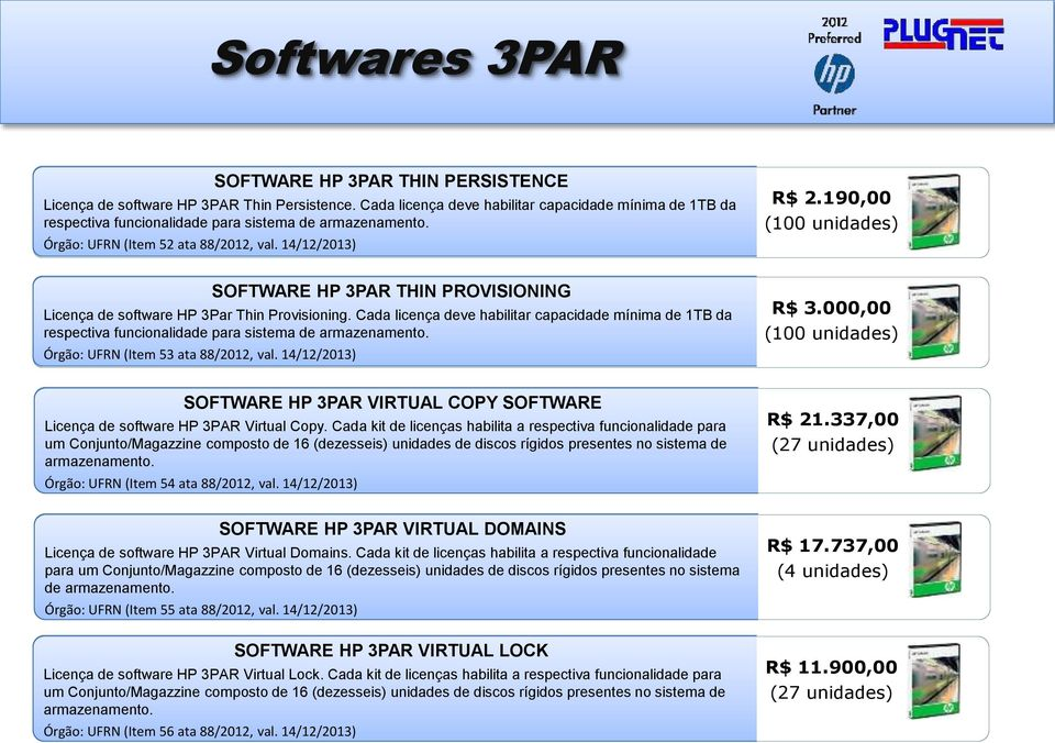 190,00 (100 unidades) SOFTWARE HP 3PAR THIN PROVISIONING Licença de software HP 3Par Thin Provisioning.