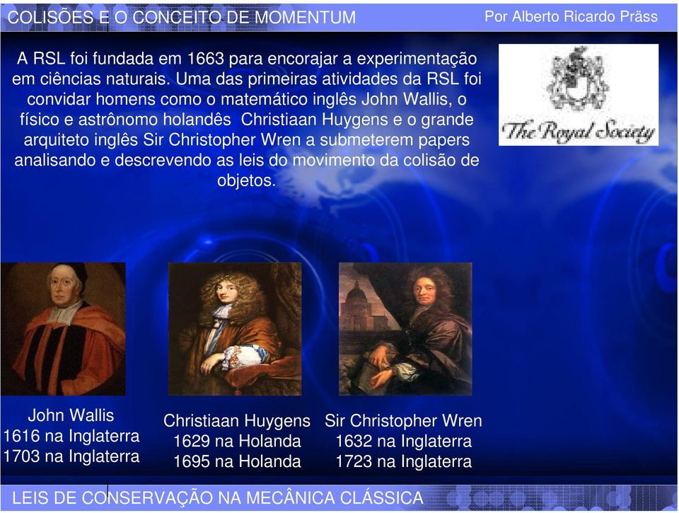Huygens e o grande arquiteto inglês Sir Christopher Wren a submeterem papers analisando e descrevendo as leis do movimento da colisão de