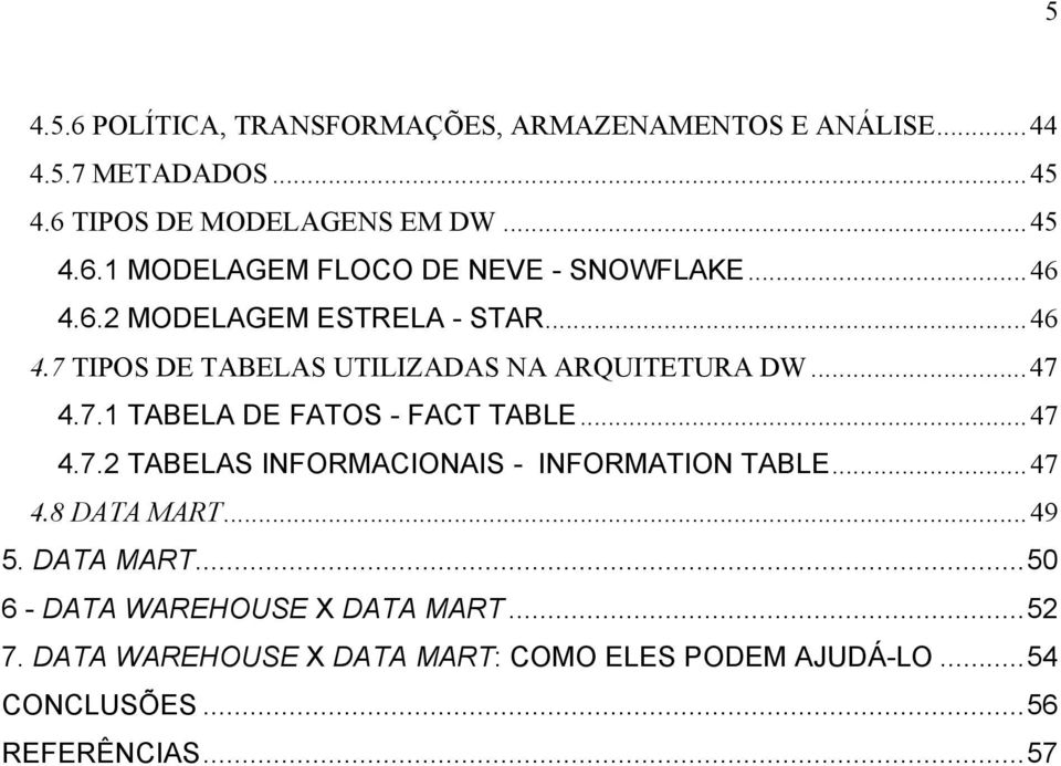 ..47 4.7.2 TABELAS INFORMACIONAIS - INFORMATION TABLE...47 4.8 DATA MART...49 5. DATA MART...50 6 - DATA WAREHOUSE X DATA MART.