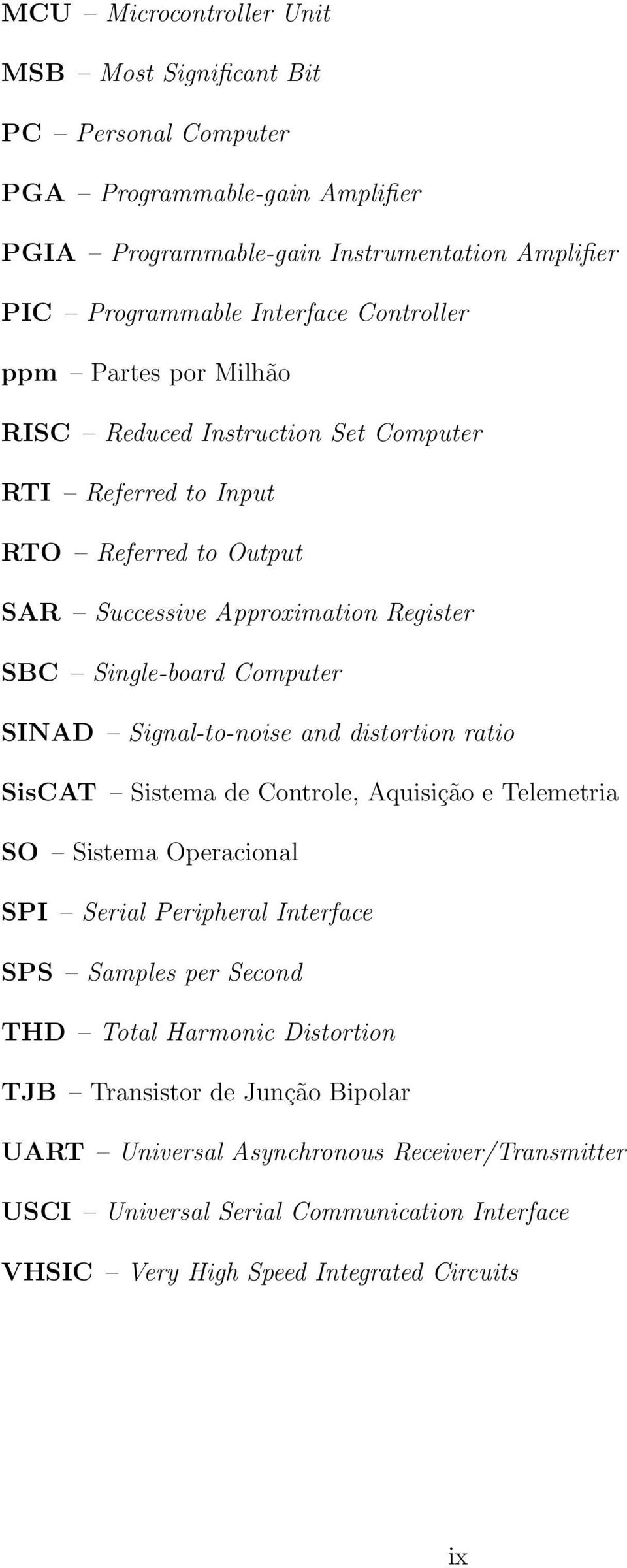 SINAD Signal-to-noise and distortion ratio SisCAT Sistema de Controle, Aquisição e Telemetria SO Sistema Operacional SPI Serial Peripheral Interface SPS Samples per Second THD Total