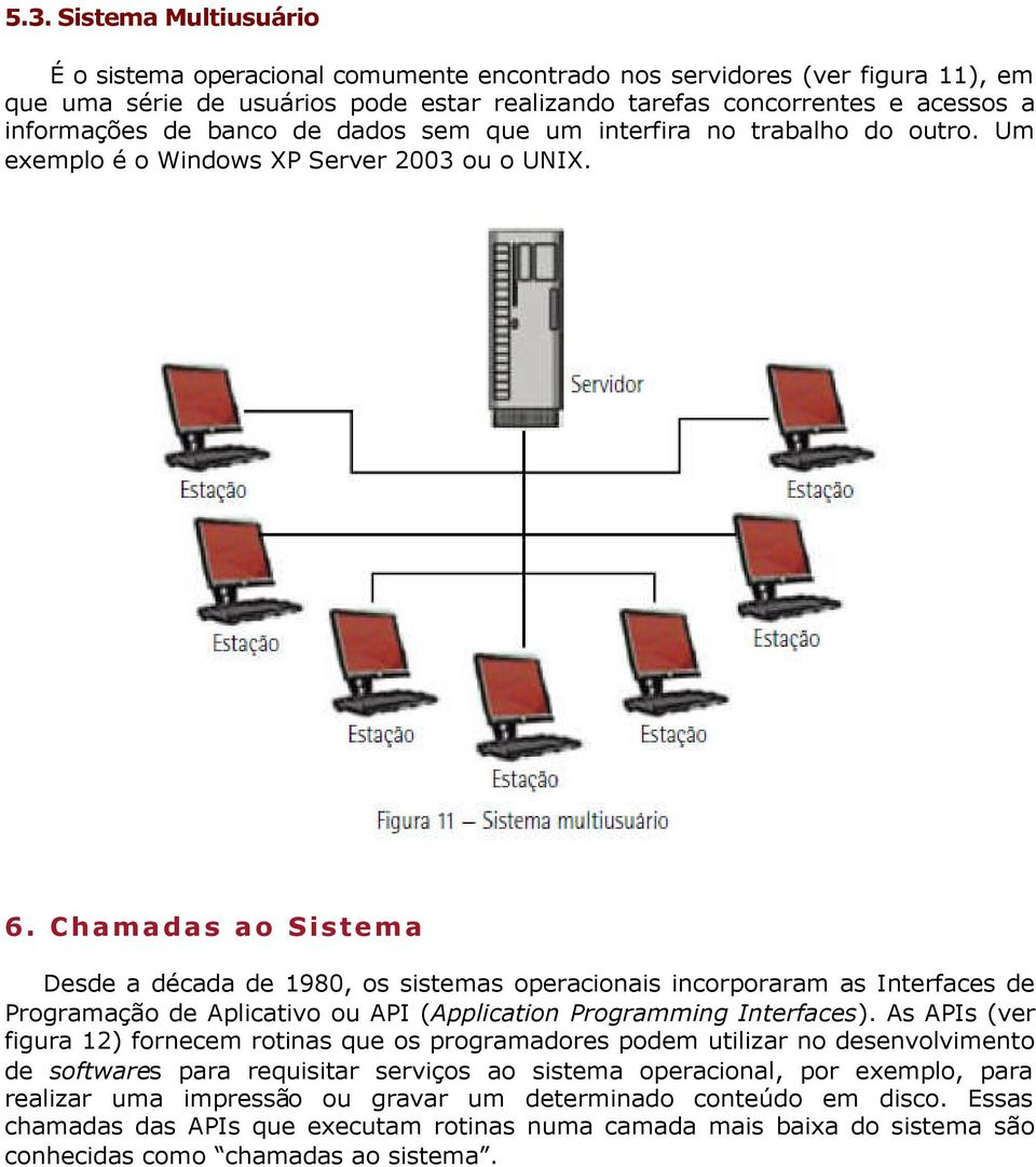 Chamadas ao Sistema Desde a década de 1980, os sistemas operacionais incorporaram as Interfaces de Programação de Aplicativo ou API (Application Programming Interfaces).