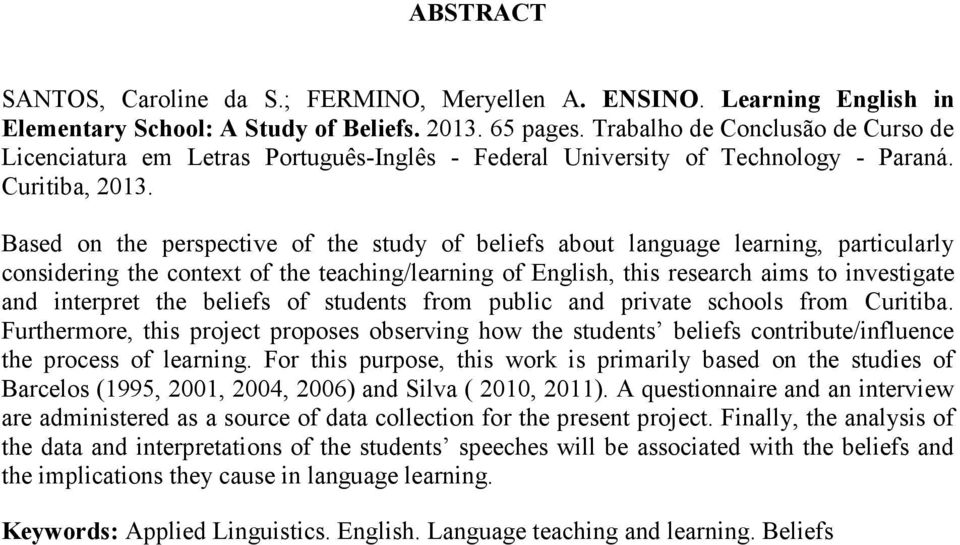 Based on the perspective of the study of beliefs about language learning, particularly considering the context of the teaching/learning of English, this research aims to investigate and interpret the