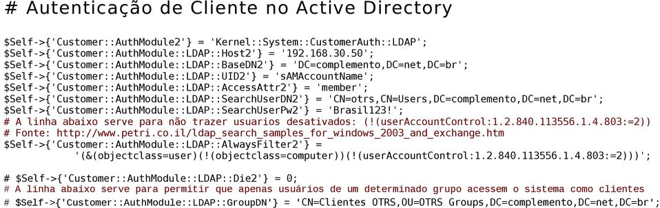 = 'member'; $Self->{'Customer::AuthModule::LDAP::SearchUserDN2'} = 'CN=otrs,CN=Users,DC=complemento,DC=net,DC=br'; $Self->{'Customer::AuthModule::LDAP::SearchUserPw2'} = 'Brasil123!