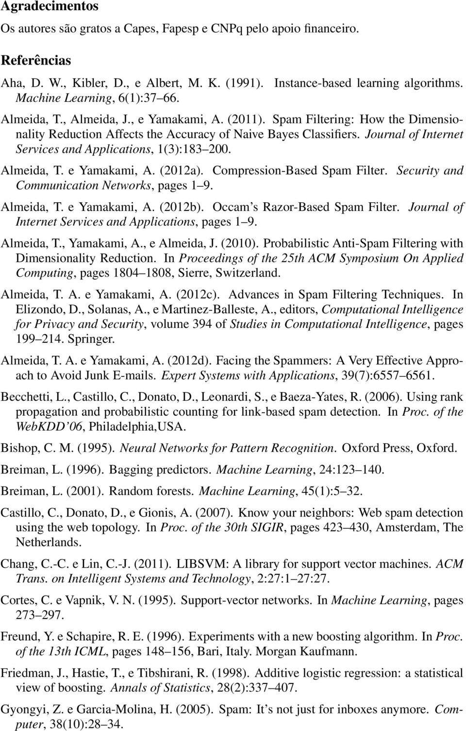 Journal of Internet Services and Applications, 1(3):183 200. Almeida, T. e Yamakami, A. (2012a). Compression-Based Spam Filter. Security and Communication Networks, pages 1 9. Almeida, T. e Yamakami, A. (2012b).