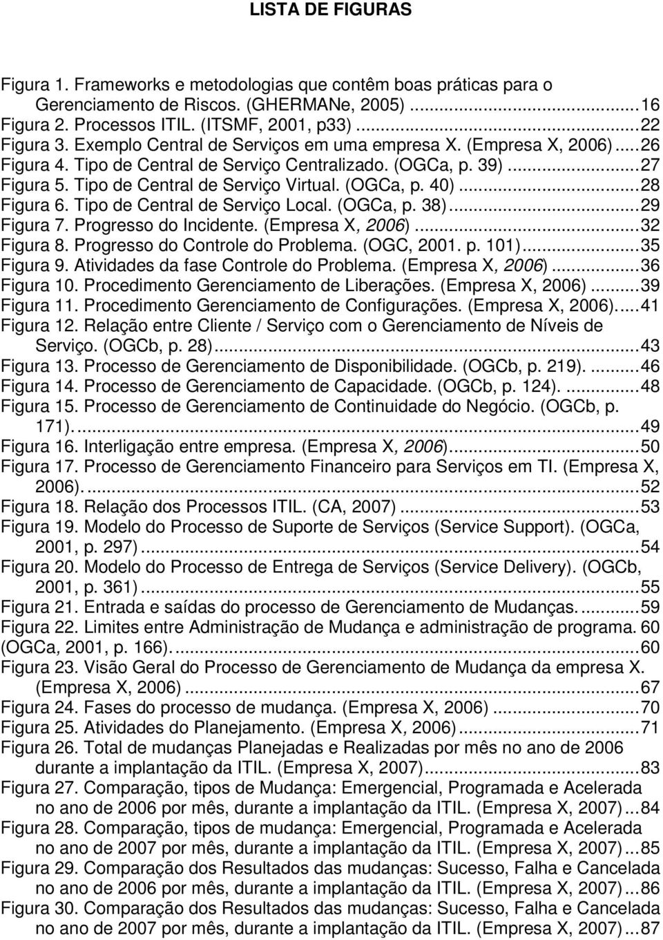 ..28 Figura 6. Tipo de Central de Serviço Local. (OGCa, p. 38)...29 Figura 7. Progresso do Incidente. (Empresa X, 2006)...32 Figura 8. Progresso do Controle do Problema. (OGC, 2001. p. 101).