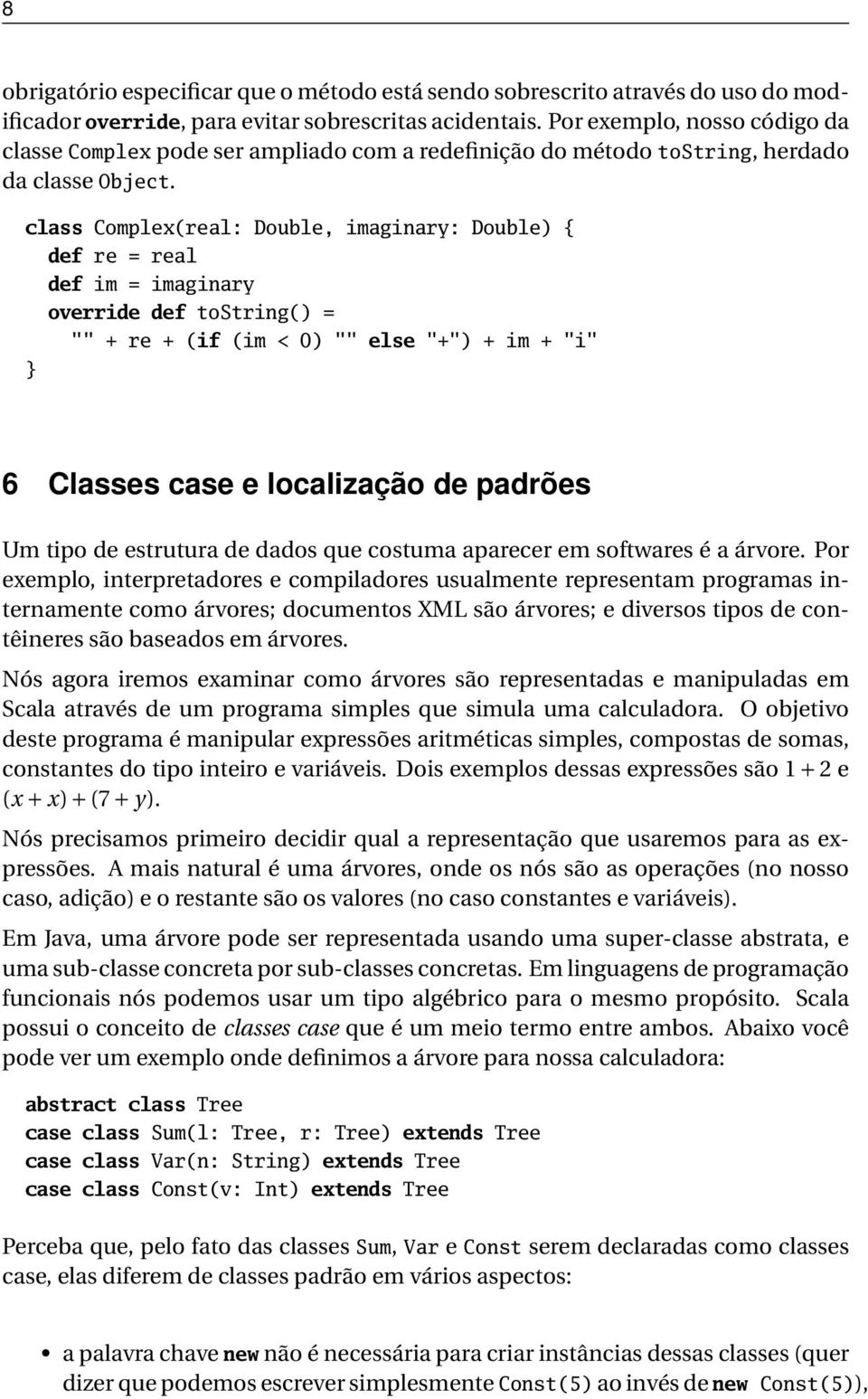 "class Complex(real: Double, imaginary: Double) { def re = real def im = imaginary override def tostring() = """" + re + (if (im < 0) """" else ""+"") + im + ""i"" 6 Classes case e localização de padrões Um"