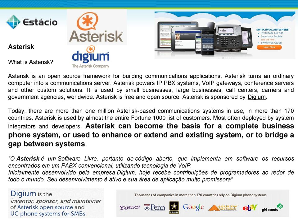 It is used by small businesses, large businesses, call centers, carriers and government agencies, worldwide. Asterisk is free and open source. Asterisk is sponsored by Digium.