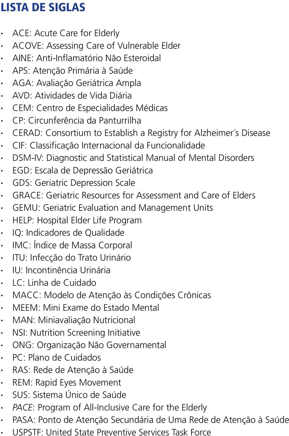 Funcionalidade DSM-IV: Diagnostic and Statistical Manual of Mental Disorders EGD: Escala de Depressão Geriátrica GDS: Geriatric Depression Scale GRACE: Geriatric Resources for Assessment and Care of