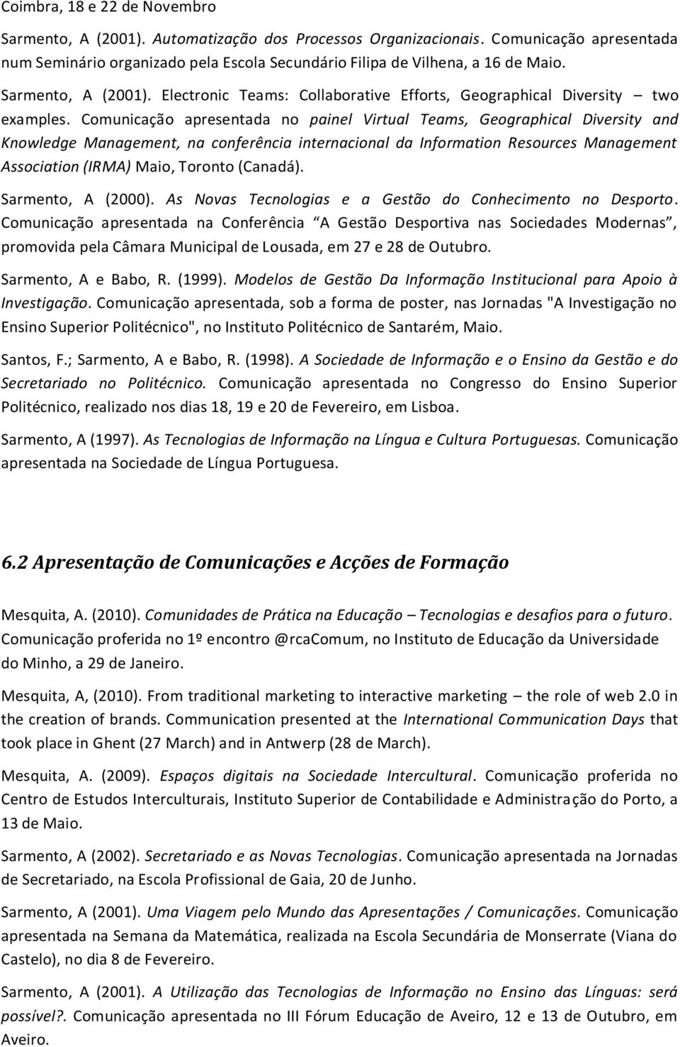 Comunicação apresentada no painel Virtual Teams, Geographical Diversity and Knowledge Management, na conferência internacional da Information Resources Management Association (IRMA) Maio, Toronto
