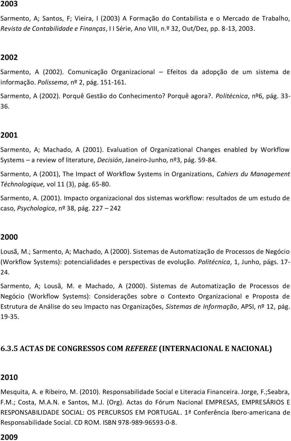 . Politécnica, nº6, pág. 33-36. 2001 Sarmento, A; Machado, A (2001). Evaluation of Organizational Changes enabled by Workflow Systems a review of literature, Decisión, Janeiro-Junho, nº3, pág. 59-84.