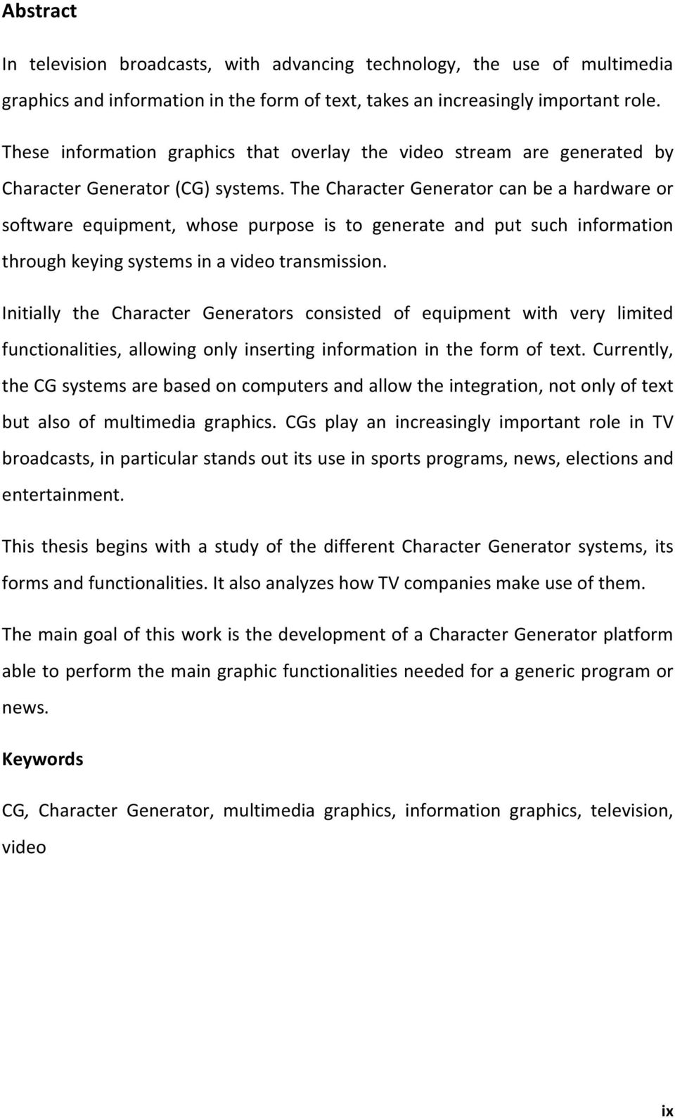 The Character Generator can be a hardware or software equipment, whose purpose is to generate and put such information through keying systems in a video transmission.