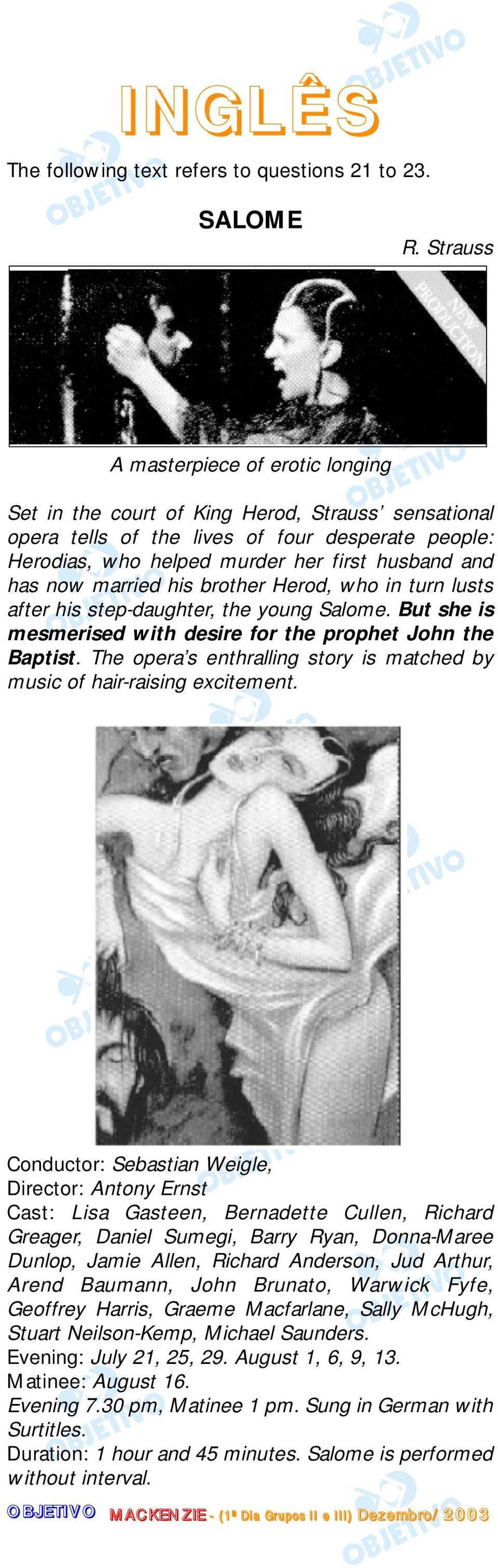 now married his brother Herod, who in turn lusts after his step-daughter, the young Salome. But she is mesmerised with desire for the prophet John the Baptist.