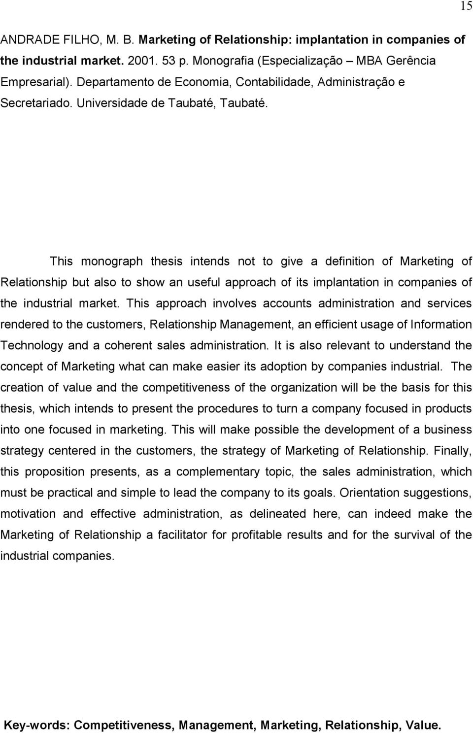 This monograph thesis intends not to give a definition of Marketing of Relationship but also to show an useful approach of its implantation in companies of the industrial market.