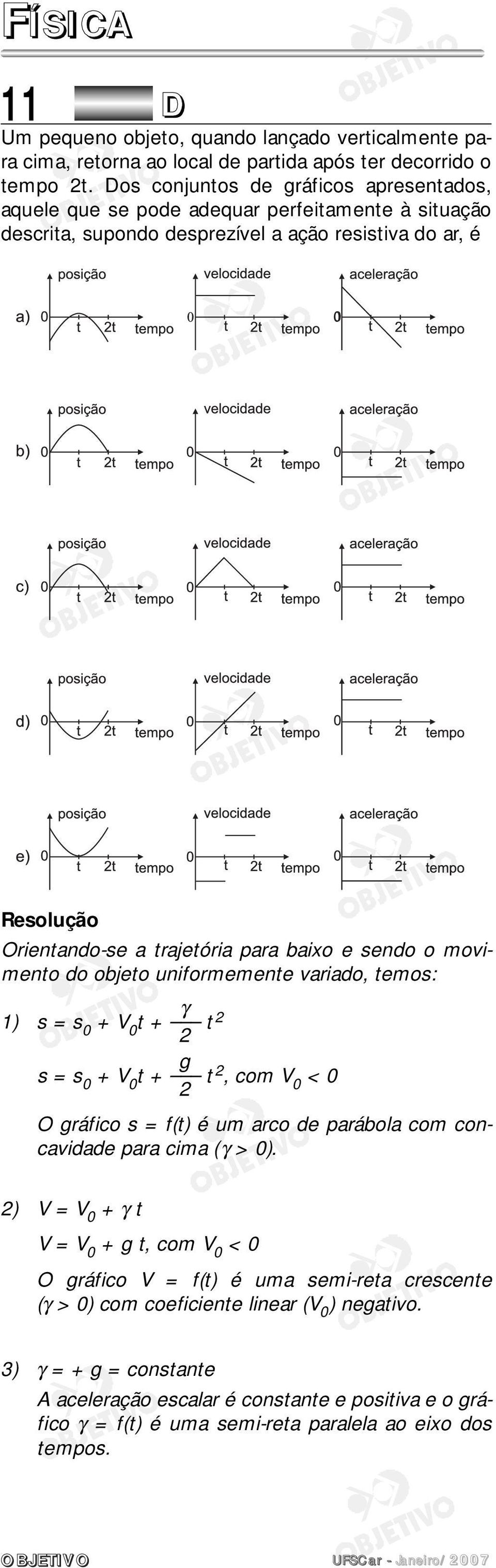 movimento do objeto uniformemente variado, temos: γ 1) s = s 0 + V 0 t + t 2 2 g s = s 0 + V 0 t + t 2, com V 0 < 0 2 O gráfico s = f(t) é um arco de parábola com concavidade para cima (γ > 0).