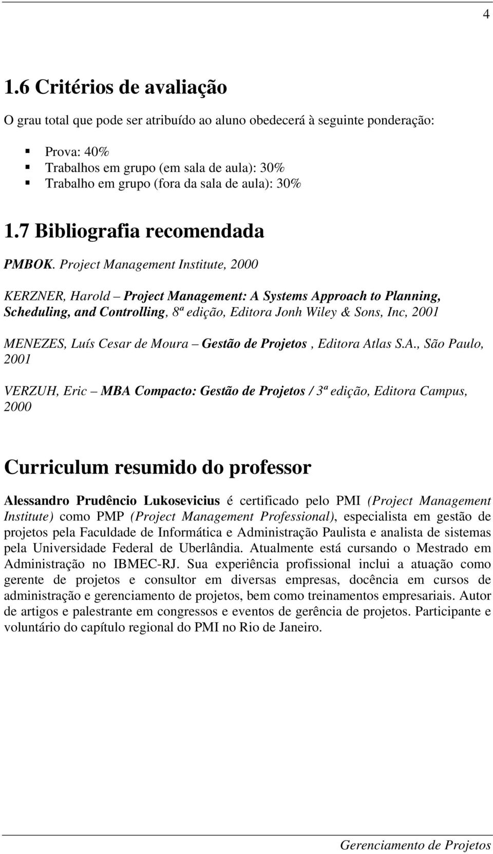 Project Management Institute, 2000 KERZNER, Harold Project Management: A Systems Approach to Planning, Scheduling, and Controlling, 8ª edição, Editora Jonh Wiley & Sons, Inc, 2001 MENEZES, Luís Cesar