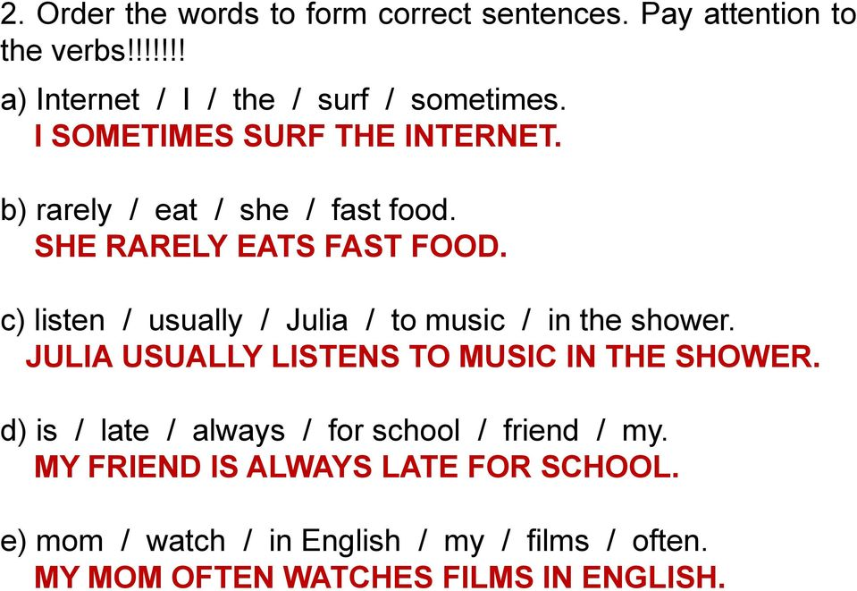 c) listen / usually / Julia / to music / in the shower. JULIA USUALLY LISTENS TO MUSIC IN THE SHOWER.