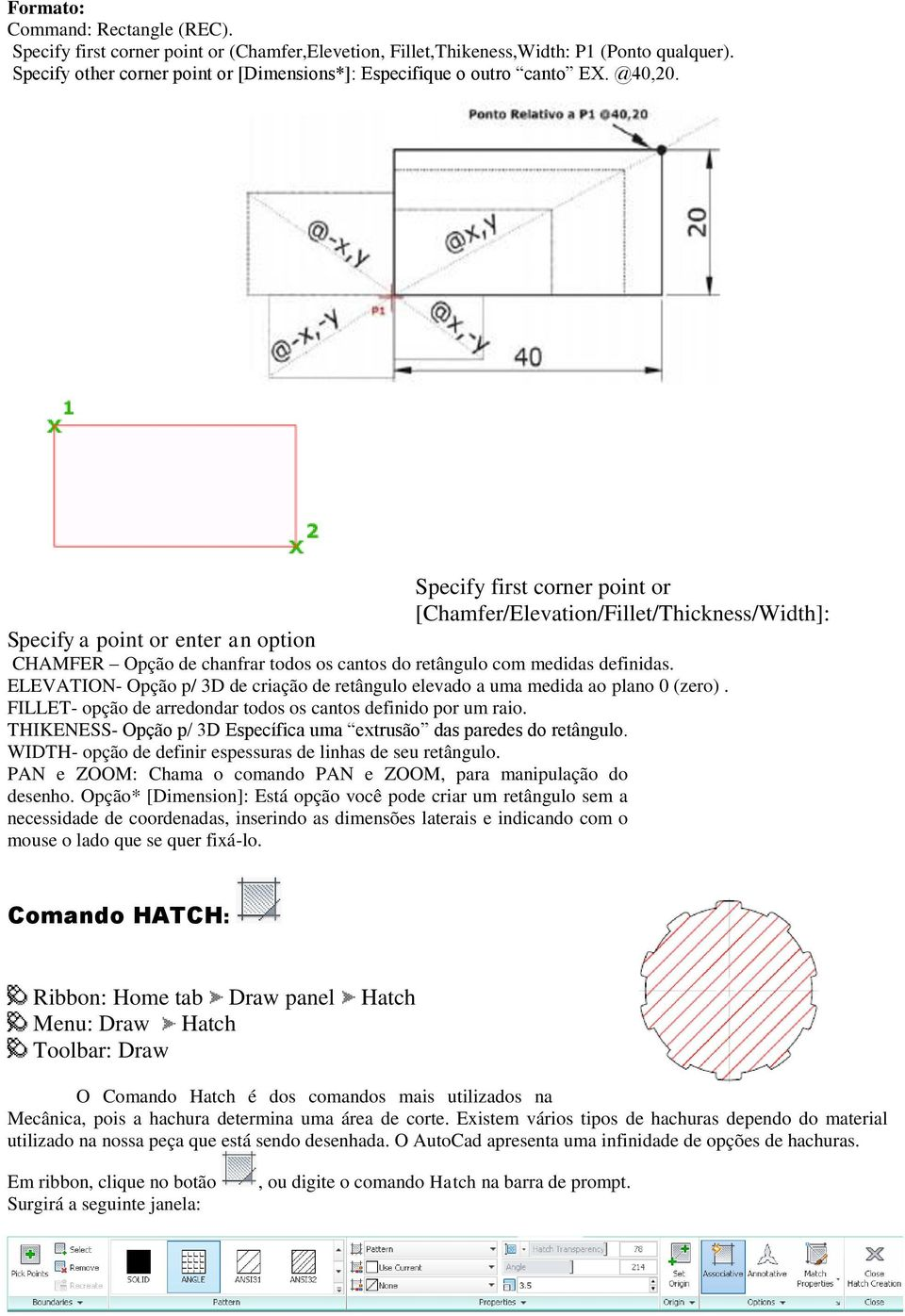 Specify first corner point or [Chamfer/Elevation/Fillet/Thickness/Width]: Specify a point or enter an option CHAMFER Opção de chanfrar todos os cantos do retângulo com medidas definidas.