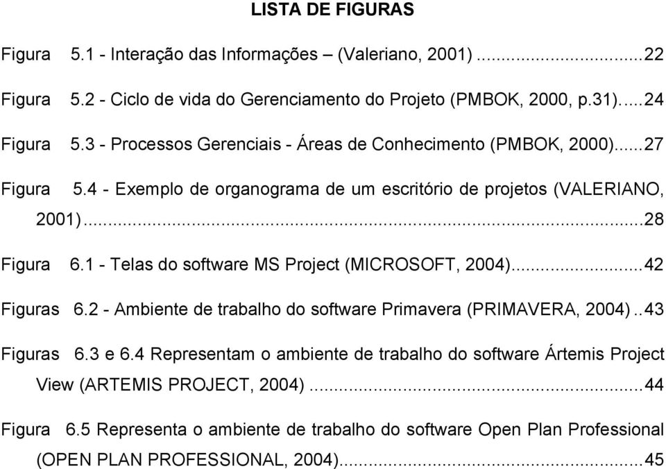 1 - Telas do software MS Project (MICROSOFT, 2004)...42 Figuras 66.2 - Ambiente de trabalho do software Primavera (PRIMAVERA, 2004)..43 Figuras 76.3 e 6.