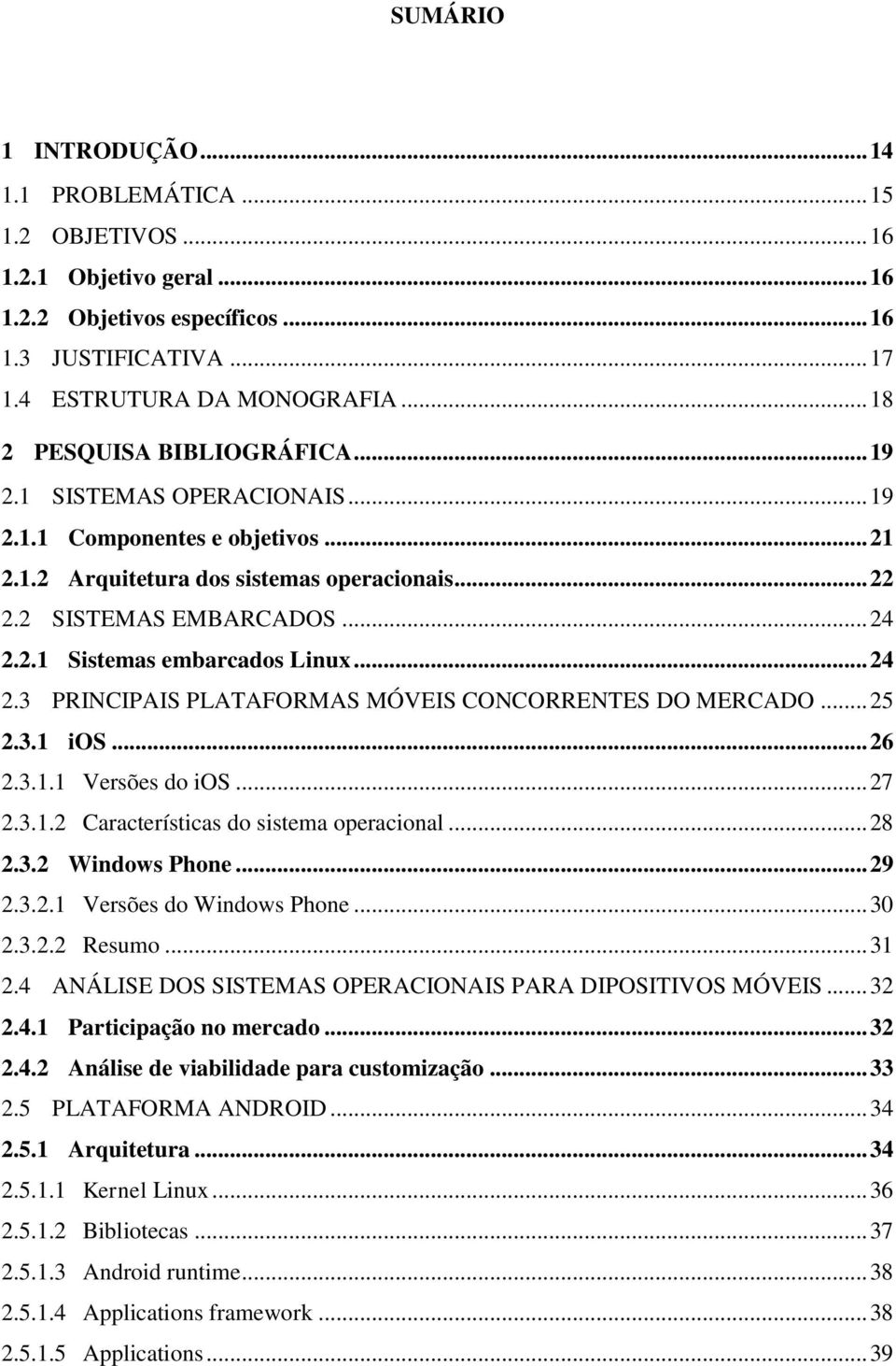 .. 24 2.3 PRINCIPAIS PLATAFORMAS MÓVEIS CONCORRENTES DO MERCADO... 25 2.3.1 ios... 26 2.3.1.1 Versões do ios... 27 2.3.1.2 Características do sistema operacional... 28 2.3.2 Windows Phone... 29 2.3.2.1 Versões do Windows Phone.