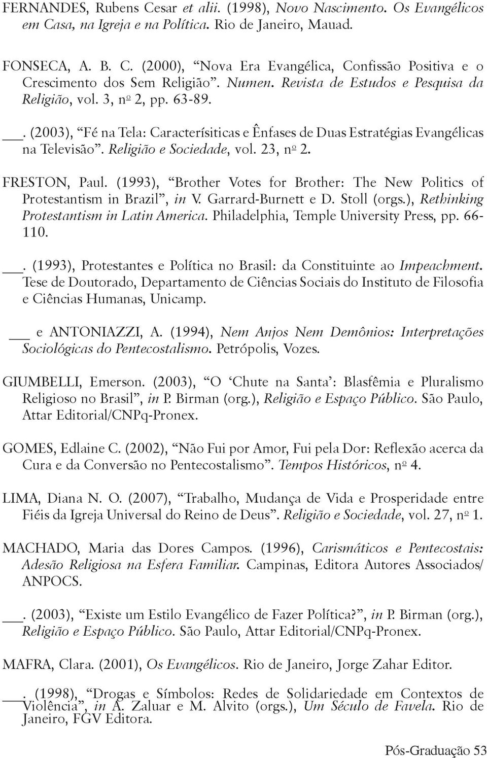 23, n o 2. FRESTON, Paul. (1993), Brother Votes for Brother: The New Politics of Protestantism in Brazil, in V. Garrard-Burnett e D. Stoll (orgs.), Rethinking Protestantism in Latin America.