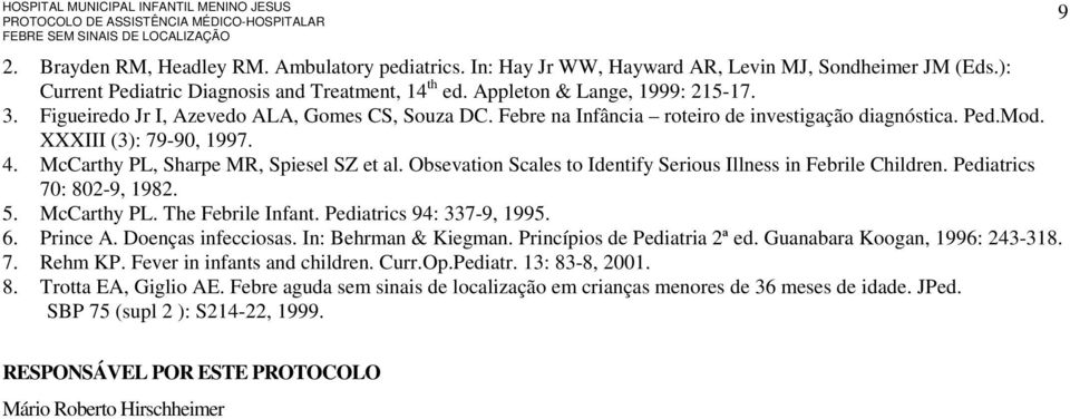 Obsevation Scales to Identify Serious Illness in Febrile Children. Pediatrics 70: 802-9, 1982. 5. McCarthy PL. The Febrile Infant. Pediatrics 94: 337-9, 1995. 6. Prince A. Doenças infecciosas.