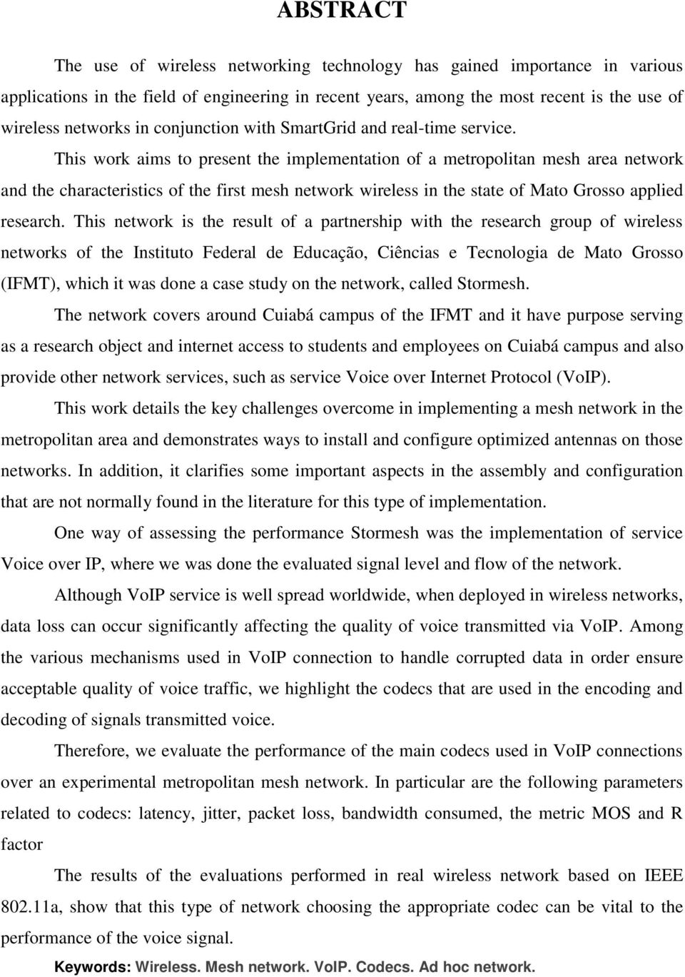 This work aims to present the implementation of a metropolitan mesh area network and the characteristics of the first mesh network wireless in the state of Mato Grosso applied research.