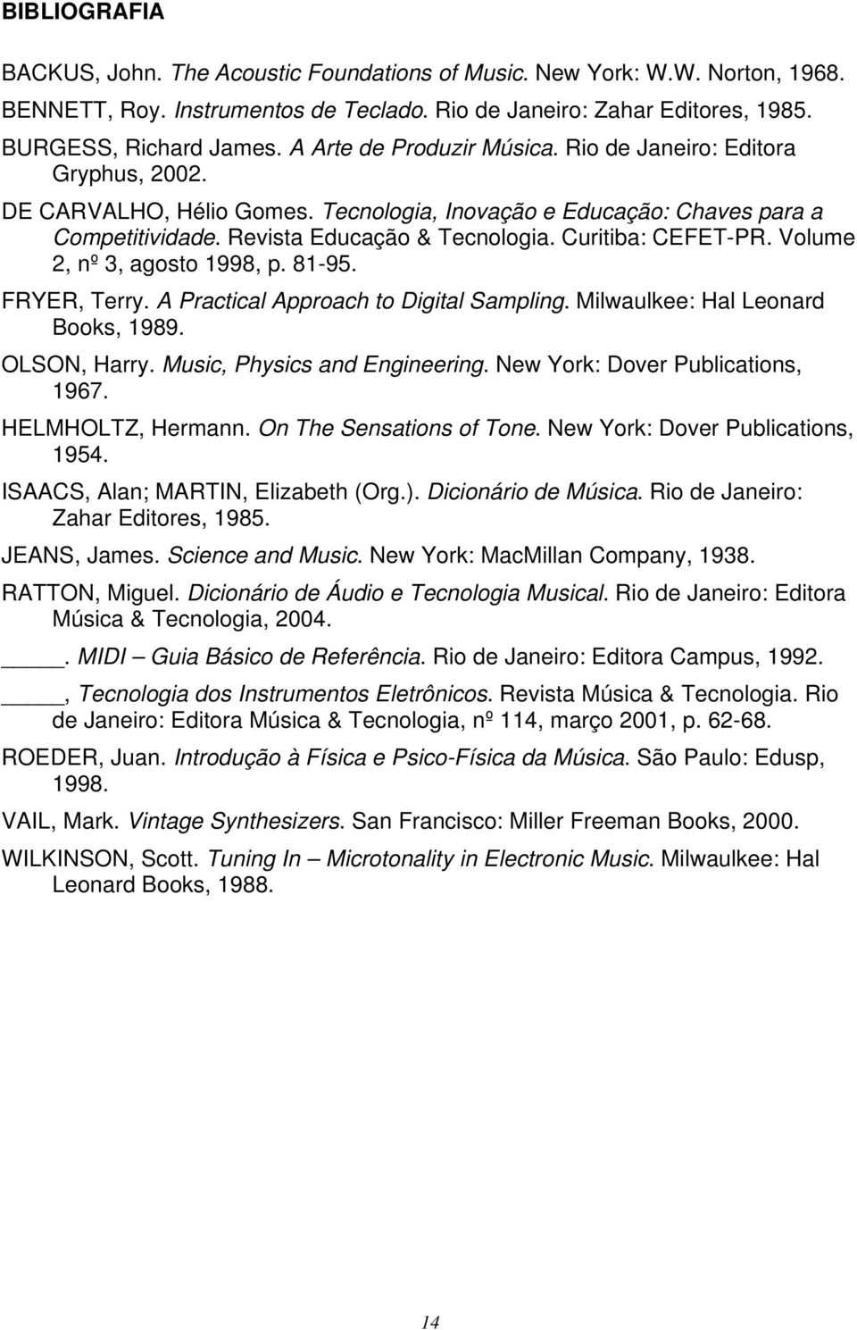 Curitiba: CEFET-PR. Volume 2, nº 3, agosto 1998, p. 81-95. FRYER, Terry. A Practical Approach to Digital Sampling. Milwaulkee: Hal Leonard Books, 1989. OLSON, Harry. Music, Physics and Engineering.