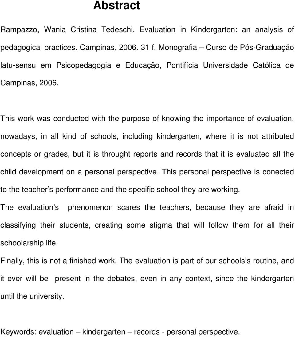 This work was conducted with the purpose of knowing the importance of evaluation, nowadays, in all kind of schools, including kindergarten, where it is not attributed concepts or grades, but it is