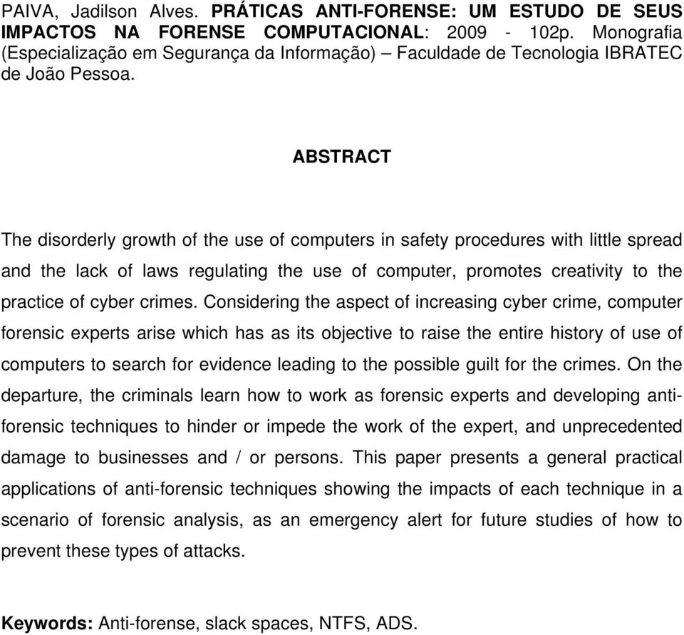 ABSTRACT The disorderly growth of the use of computers in safety procedures with little spread and the lack of laws regulating the use of computer, promotes creativity to the practice of cyber crimes.