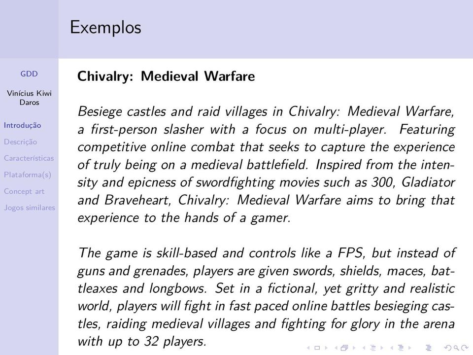 Inspired from the intensity and epicness of swordfighting movies such as 300, Gladiator and Braveheart, Chivalry: Medieval Warfare aims to bring that experience to the hands of a gamer.