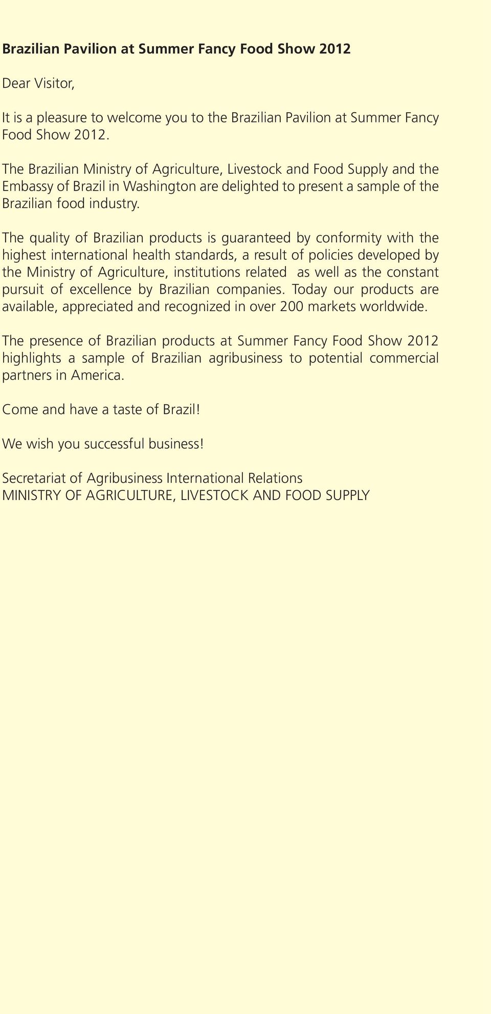 The quality of Brazilian products is guaranteed by conformity with the highest international health standards, a result of policies developed by the Ministry of Agriculture, institutions related as