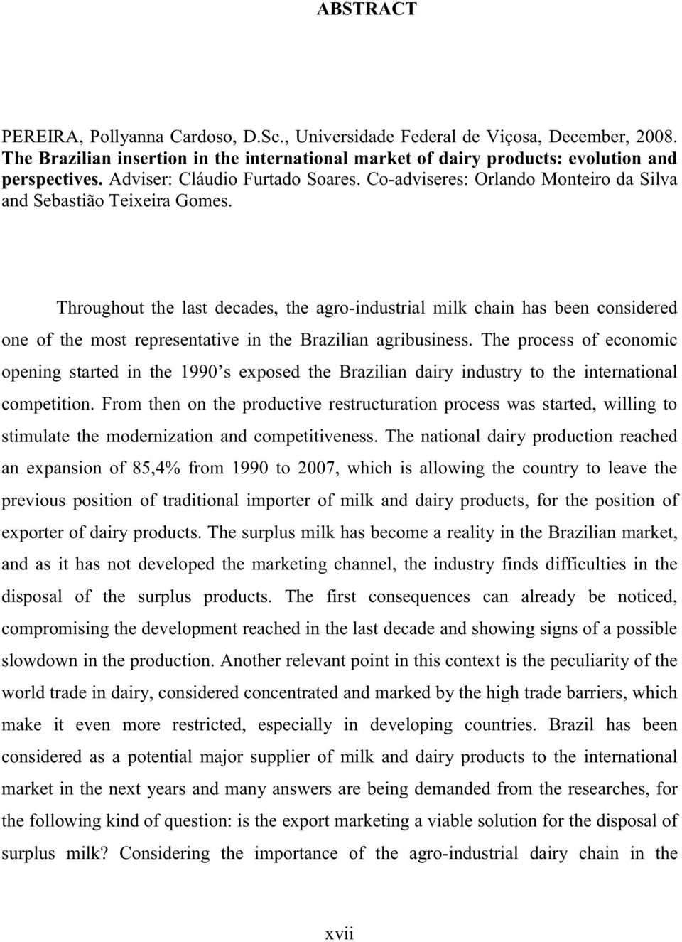 Throughout the last decades, the agro-industrial milk chain has been considered one of the most representative in the Brazilian agribusiness.