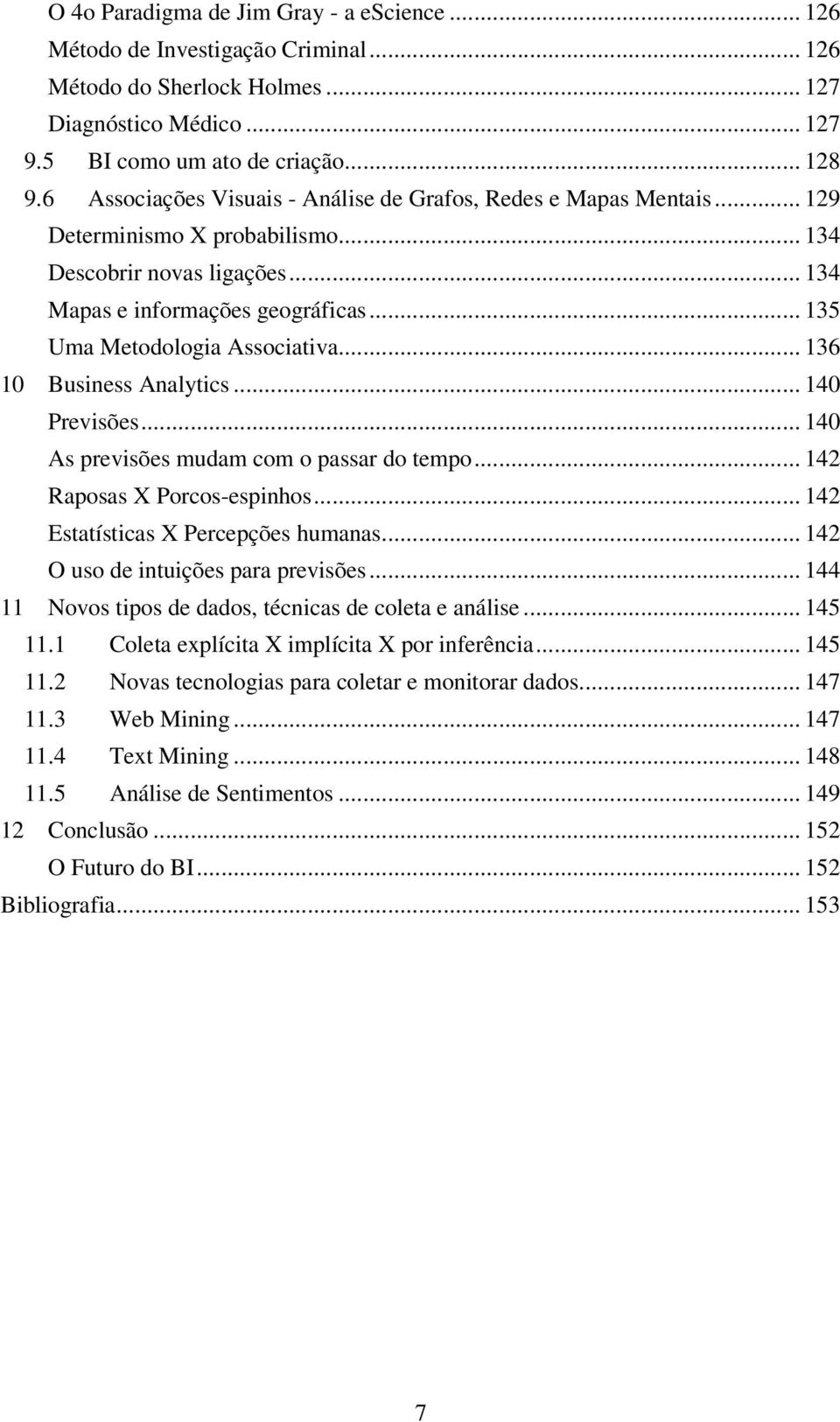 .. 135 Uma Metodologia Associativa... 136 10 Business Analytics... 140 Previsões... 140 As previsões mudam com o passar do tempo... 142 Raposas X Porcos-espinhos.