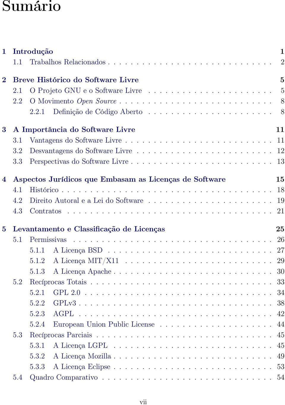 ....................... 12 3.3 Perspectivas do Software Livre......................... 13 4 Aspectos Jurídicos que Embasam as Licenças de Software 15 4.1 Histórico..................................... 18 4.