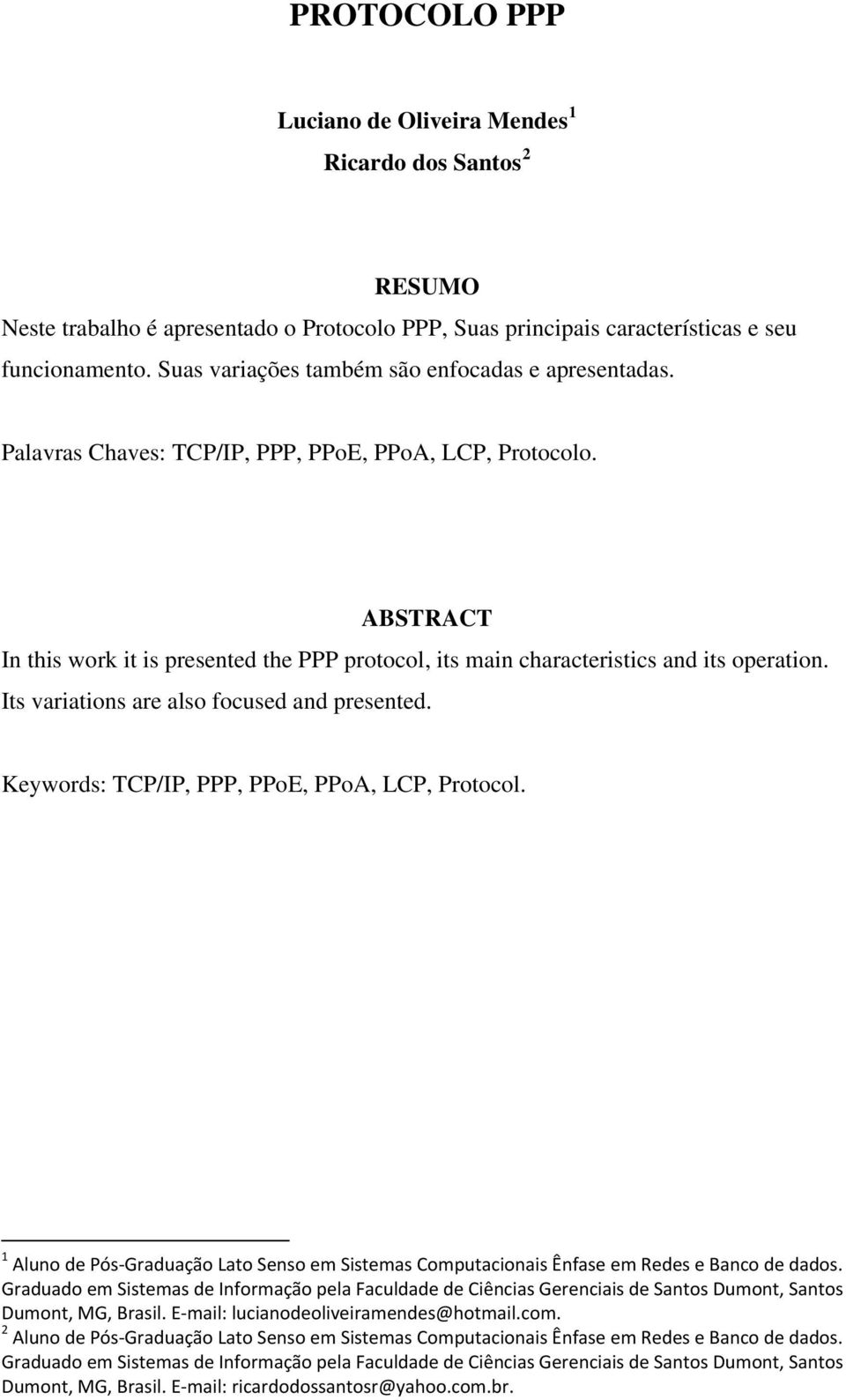 ABSTRACT In this work it is presented the PPP protocol, its main characteristics and its operation. Its variations are also focused and presented. Keywords: TCP/IP, PPP, PPoE, PPoA, LCP, Protocol.