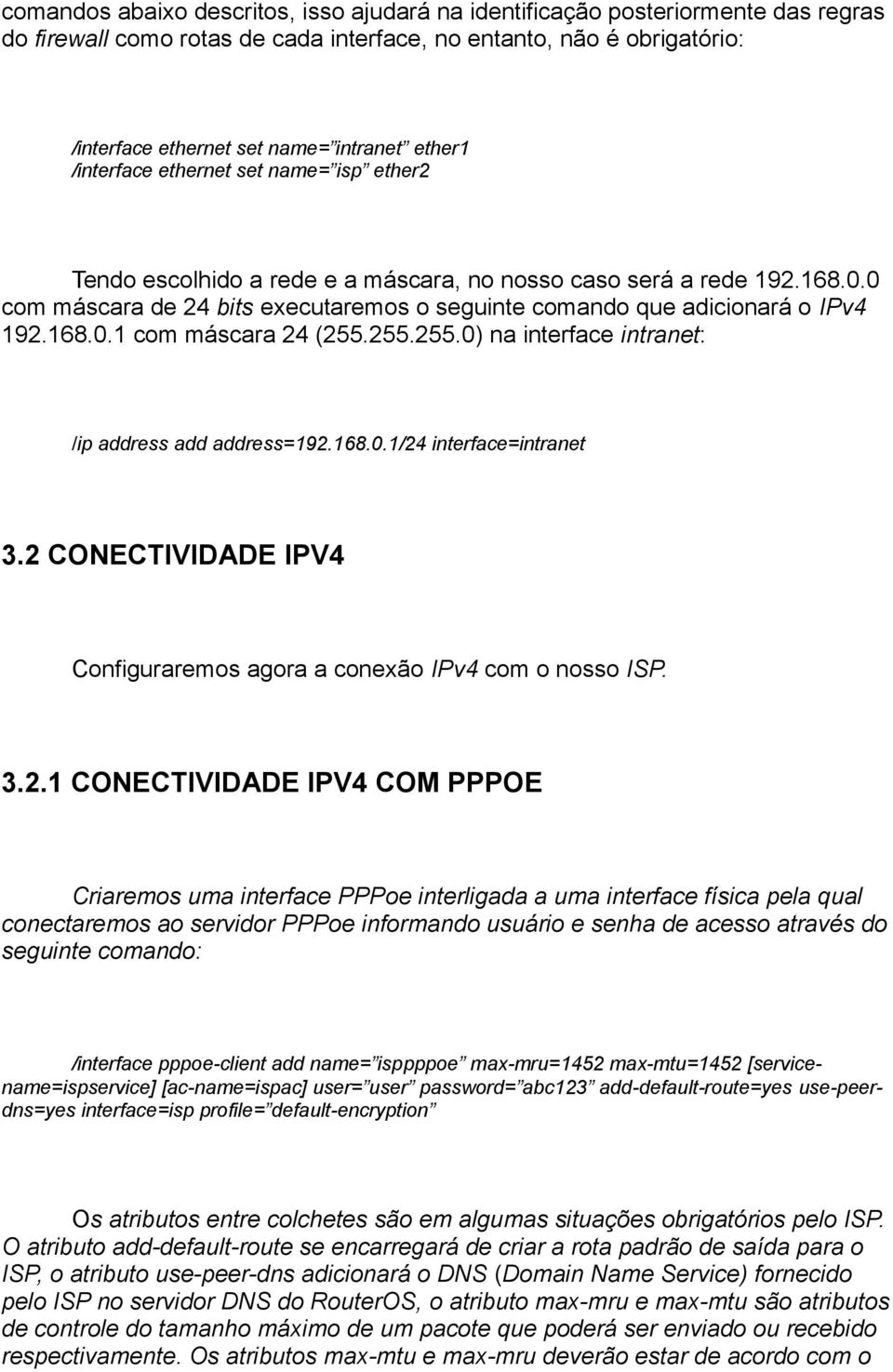 0 com máscara de 24 bits executaremos o seguinte comando que adicionará o IPv4 192.168.0.1 com máscara 24 (255.255.255.0) na interface intranet: /ip address add address=192.168.0.1/24 interface=intranet 3.