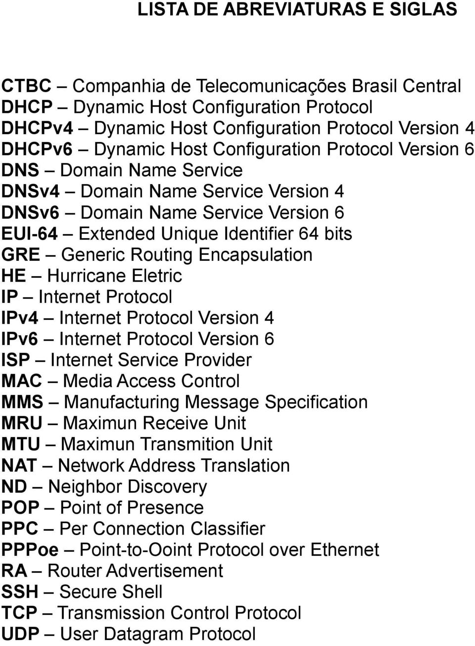 Encapsulation HE Hurricane Eletric IP Internet Protocol IPv4 Internet Protocol Version 4 IPv6 Internet Protocol Version 6 ISP Internet Service Provider MAC Media Access Control MMS Manufacturing