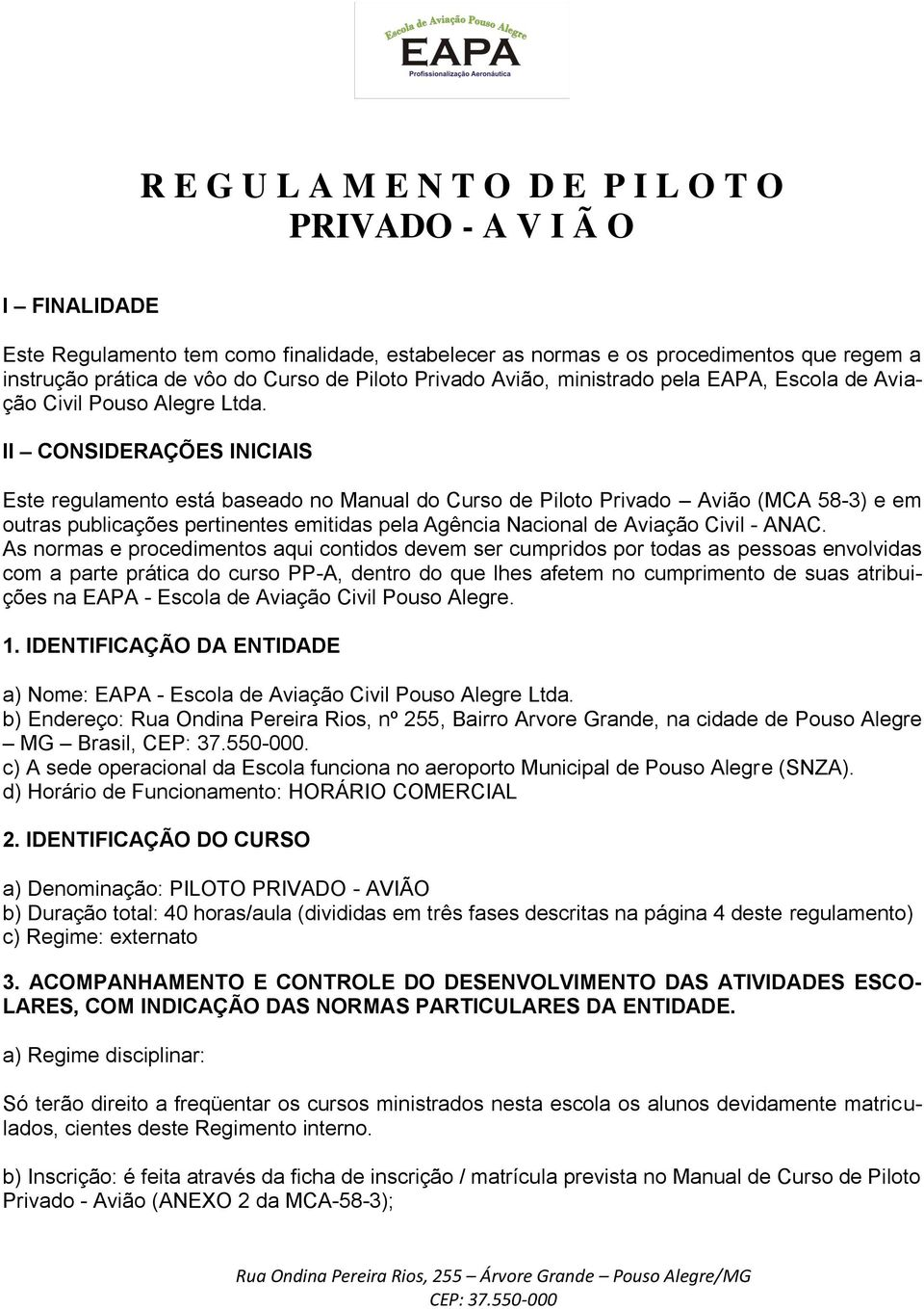 II CONSIDERAÇÕES INICIAIS Este regulamento está baseado no Manual do Curso de Piloto Privado Avião (MCA 58-3) e em outras publicações pertinentes emitidas pela Agência Nacional de Aviação Civil -