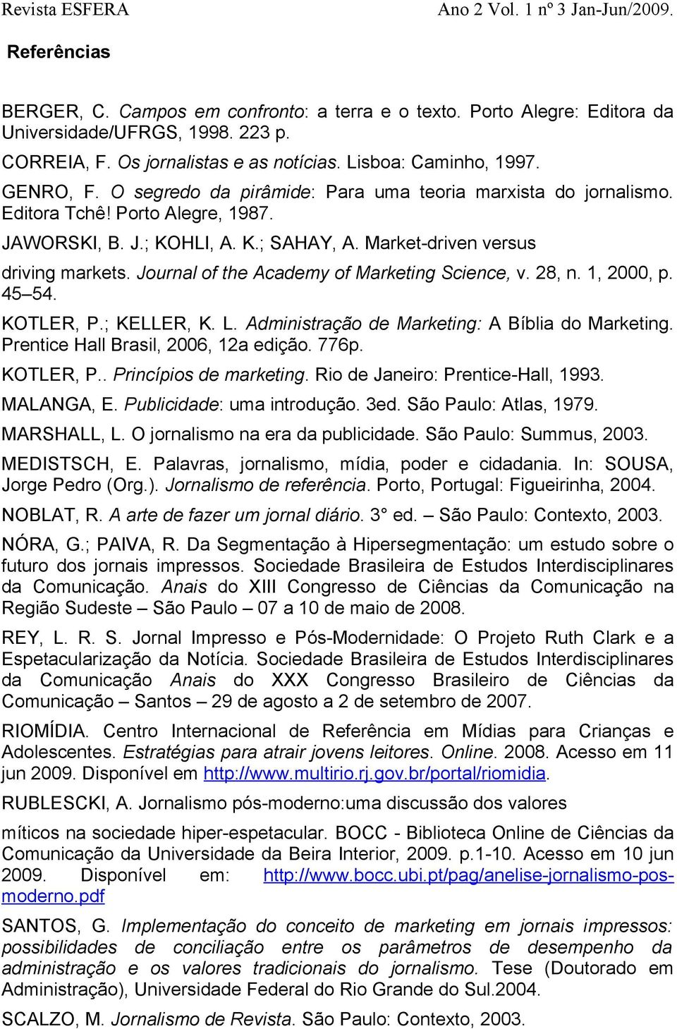 Journal of the Academy of Marketing Science, v. 28, n. 1, 2000, p. 45 54. KOTLER, P.; KELLER, K. L. Administração de Marketing: A Bíblia do Marketing. Prentice Hall Brasil, 2006, 12a edição. 776p.