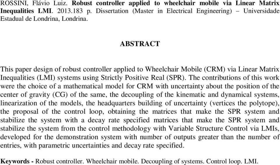 ABSTRACT This paper design of robust controller applied to Wheelchair Mobile (CRM) via Linear Matrix Inequalities (LMI) systems using Strictly Positive Real (SPR).