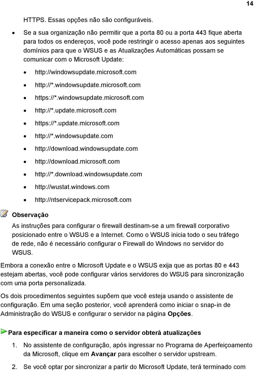 Automáticas possam se comunicar com o Microsoft Update: http://windowsupdate.microsoft.com http://*.windowsupdate.microsoft.com https://*.windowsupdate.microsoft.com http://*.update.microsoft.com https://*.update.microsoft.com http://*.windowsupdate.com http://download.