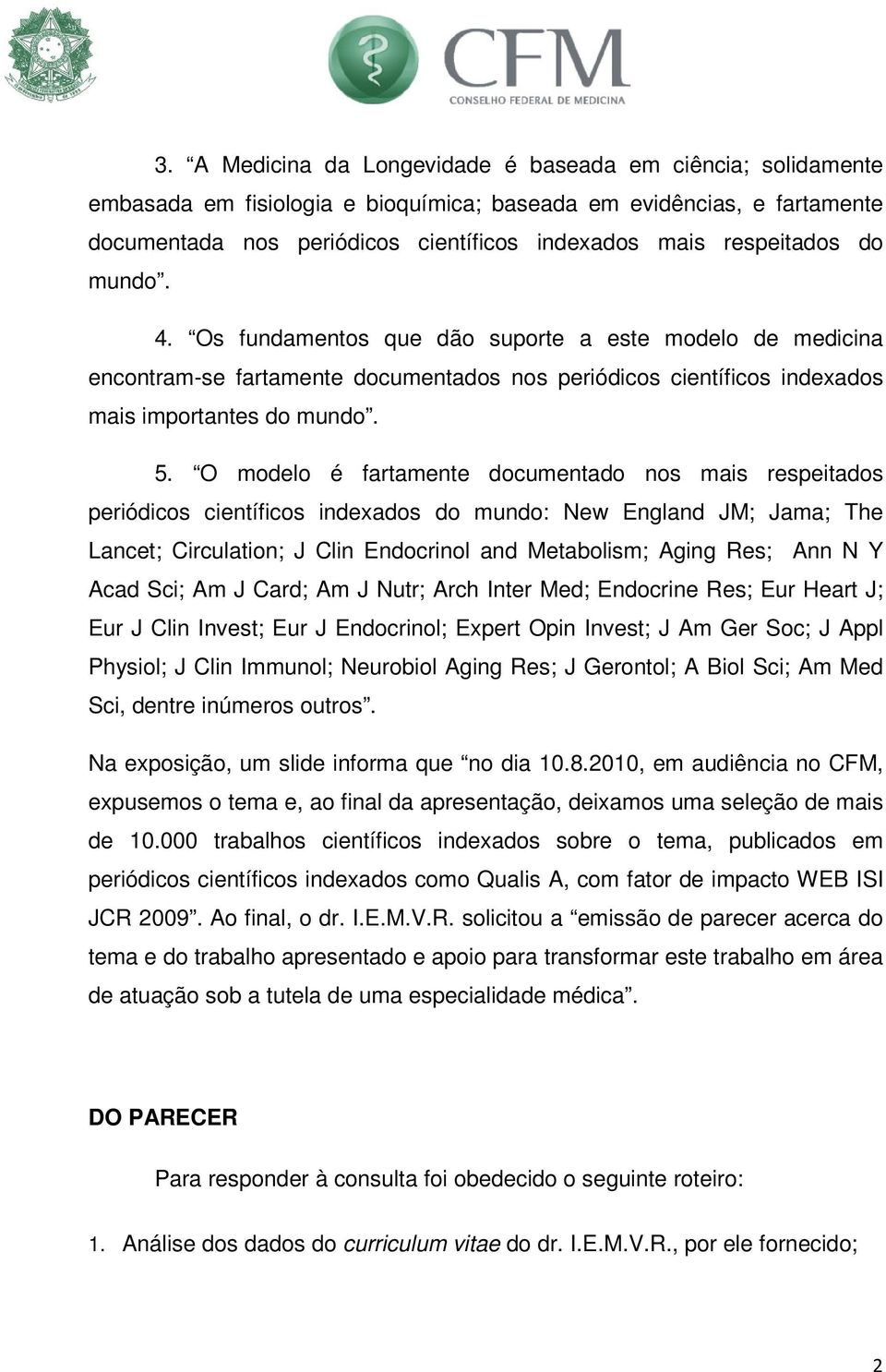 O modelo é fartamente documentado nos mais respeitados periódicos científicos indexados do mundo: New England JM; Jama; The Lancet; Circulation; J Clin Endocrinol and Metabolism; Aging Res; Ann N Y